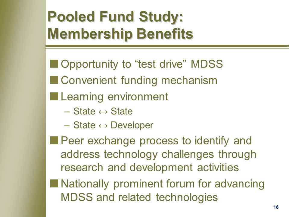 16 Pooled Fund Study: Membership Benefits nOpportunity to test drive MDSS nConvenient funding mechanism nLearning environment –State ↔ State –State ↔ Developer nPeer exchange process to identify and address technology challenges through research and development activities nNationally prominent forum for advancing MDSS and related technologies