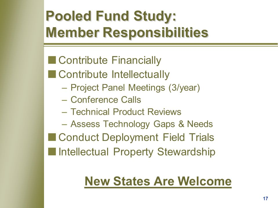 17 Pooled Fund Study: Member Responsibilities nContribute Financially nContribute Intellectually –Project Panel Meetings (3/year) –Conference Calls –Technical Product Reviews –Assess Technology Gaps & Needs nConduct Deployment Field Trials nIntellectual Property Stewardship New States Are Welcome