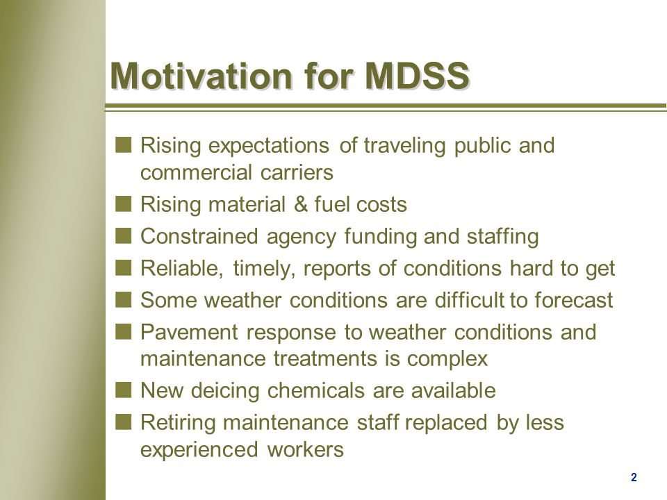 2 Motivation for MDSS nRising expectations of traveling public and commercial carriers nRising material & fuel costs nConstrained agency funding and staffing nReliable, timely, reports of conditions hard to get nSome weather conditions are difficult to forecast nPavement response to weather conditions and maintenance treatments is complex nNew deicing chemicals are available nRetiring maintenance staff replaced by less experienced workers