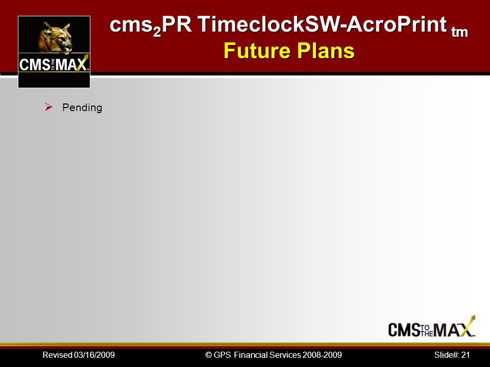 Slide#: 21© GPS Financial Services 2008-2009Revised 03/16/2009 cms 2 PR TimeclockSW-AcroPrint tm Future Plans  Pending