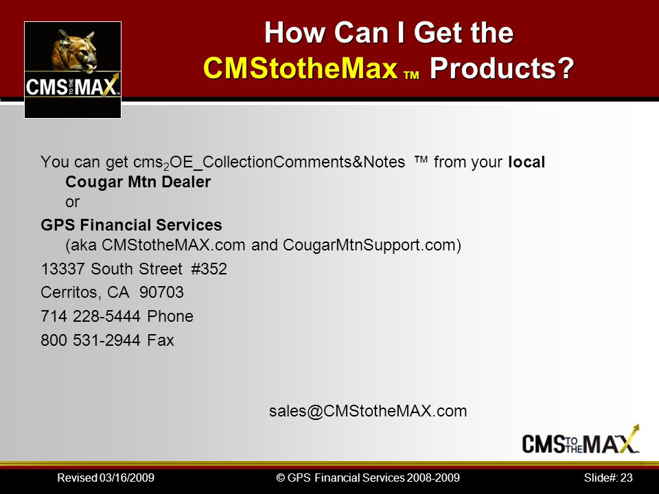 Slide#: 23© GPS Financial Services 2008-2009Revised 03/16/2009 How Can I Get the CMStotheMax ™ Products.