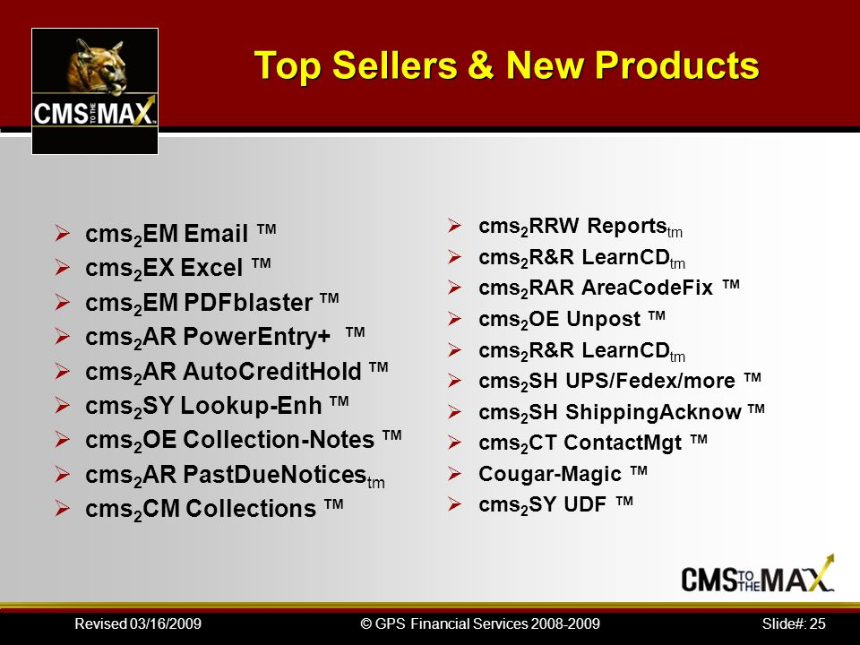 Slide#: 25© GPS Financial Services 2008-2009Revised 03/16/2009  cms 2 EM Email ™  cms 2 EX Excel ™  cms 2 EM PDFblaster ™  cms 2 AR PowerEntry+ ™  cms 2 AR AutoCreditHold ™  cms 2 SY Lookup-Enh ™  cms 2 OE Collection-Notes ™  cms 2 AR PastDueNotices tm  cms 2 CM Collections ™  cms 2 RRW Reports tm  cms 2 R&R LearnCD tm  cms 2 RAR AreaCodeFix ™  cms 2 OE Unpost ™  cms 2 R&R LearnCD tm  cms 2 SH UPS/Fedex/more ™  cms 2 SH ShippingAcknow ™  cms 2 CT ContactMgt ™  Cougar-Magic ™  cms 2 SY UDF ™ Top Sellers & New Products