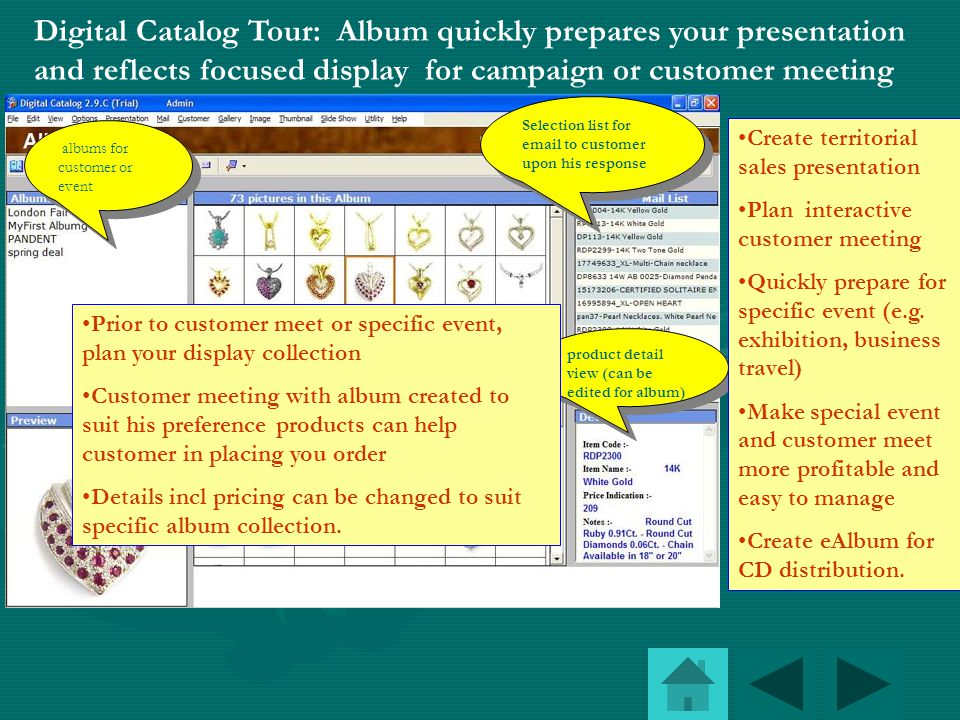 Digital Catalog Tour: Effective picture viewers for your customer with details Picture viewer with zoom option and product details (unlike other photo album software) While viewing products, customer can add specific product to his mail list This viewer makes you display to customer the complete details.