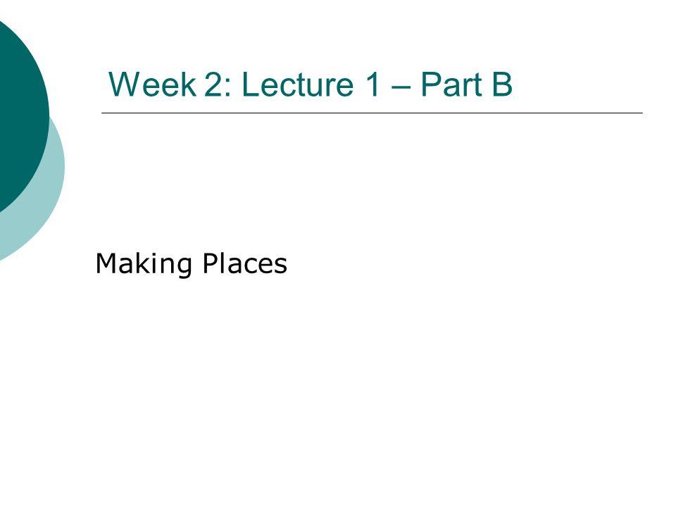 Week 2: Lecture 1 – Part B Making Places
