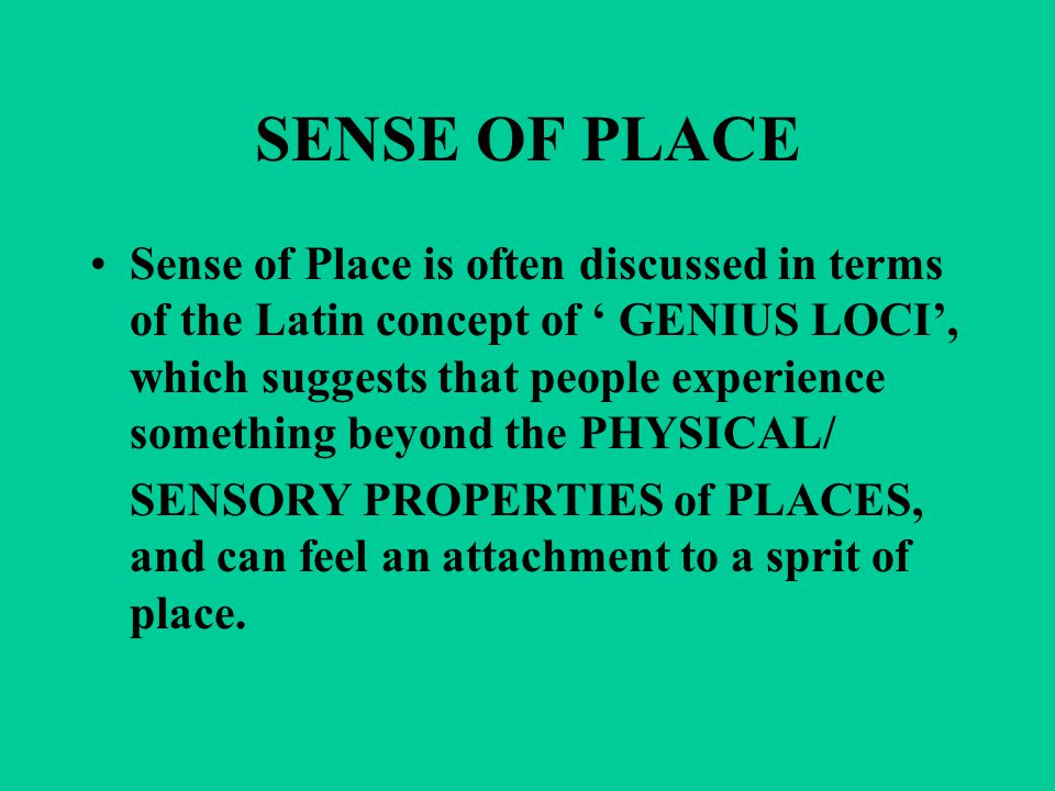 SENSE OF PLACE Sense of Place is often discussed in terms of the Latin concept of ' GENIUS LOCI', which suggests that people experience something beyond the PHYSICAL/ SENSORY PROPERTIES of PLACES, and can feel an attachment to a sprit of place.