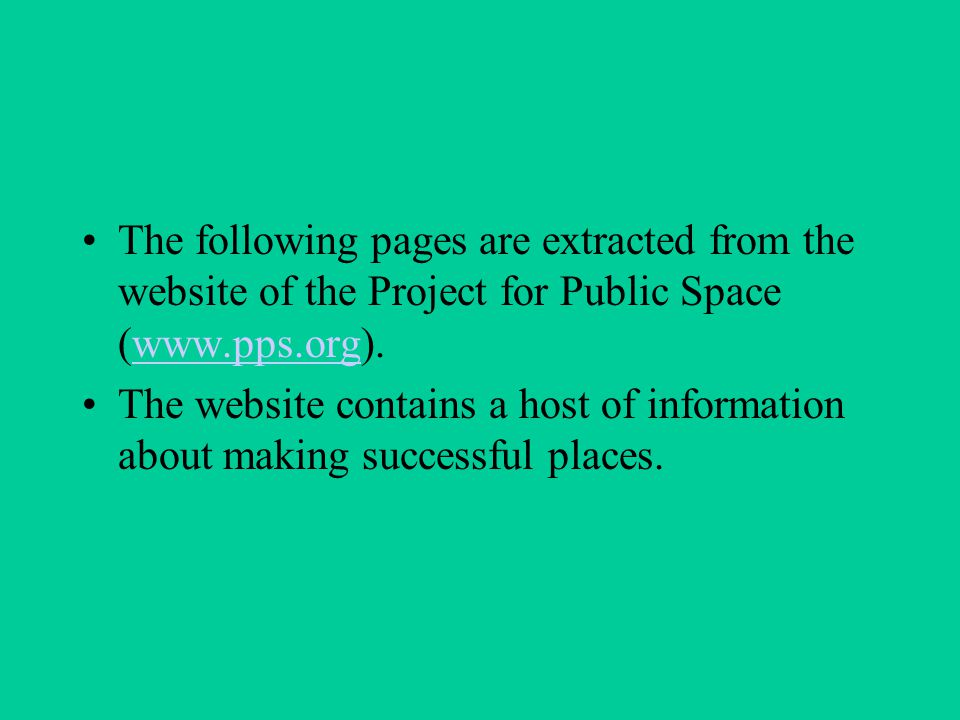 The following pages are extracted from the website of the Project for Public Space (www.pps.org).www.pps.org The website contains a host of information about making successful places.