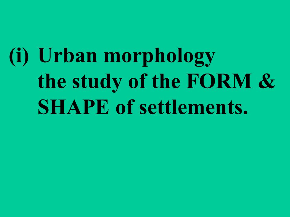 (i)Urban morphology the study of the FORM & SHAPE of settlements.