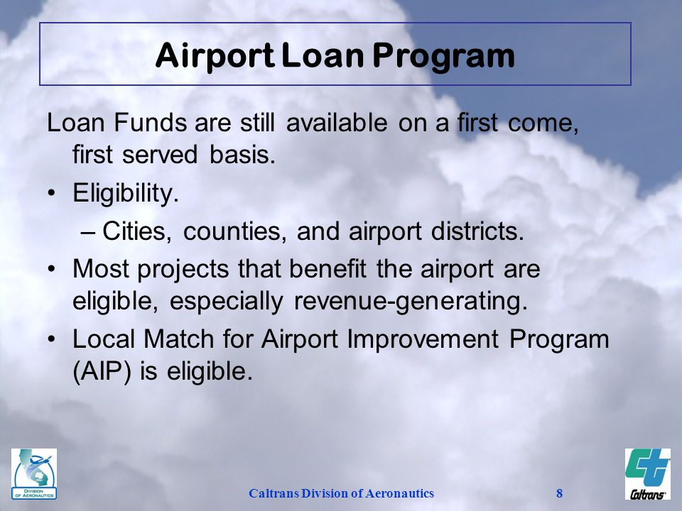 Caltrans Division of Aeronautics9 Loan Approval Considerations –Economic feasibility is a major factor in the approval of loans for revenue-generating projects such as hangars and fueling facilities.