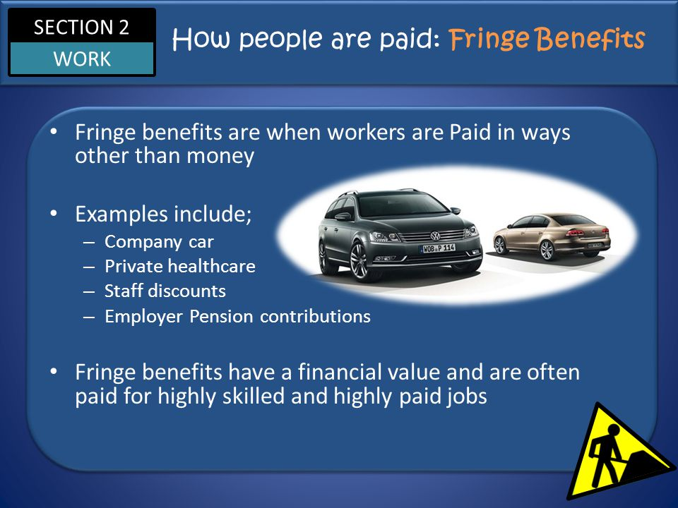 SECTION 2 WORK How people are paid: Fringe Benefits Fringe benefits are when workers are Paid in ways other than money Examples include; – Company car
