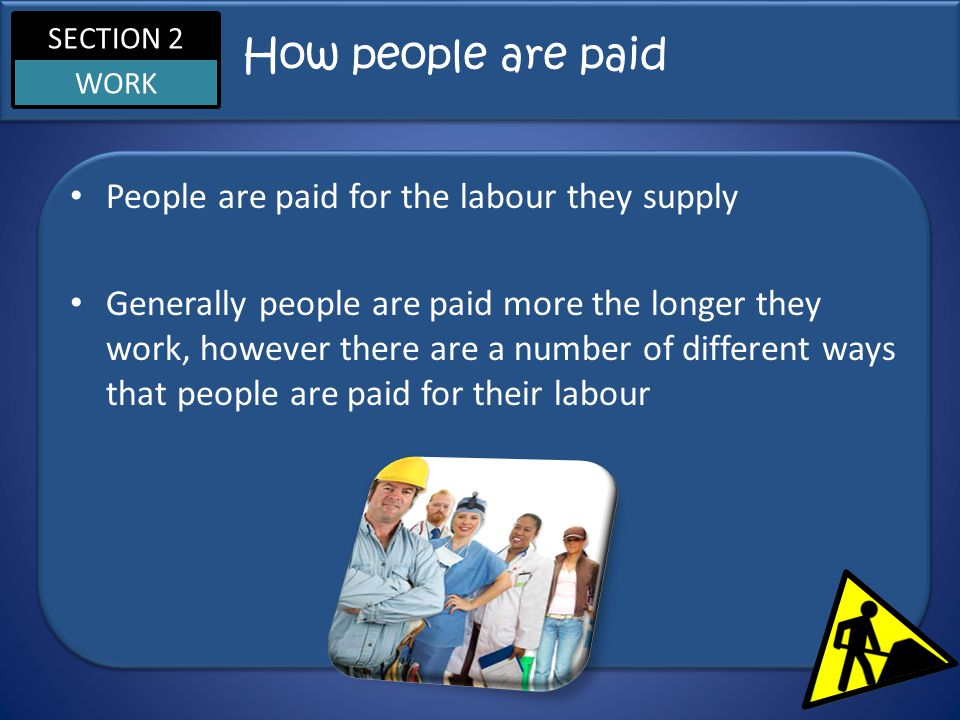 SECTION 2 WORK How people are paid People are paid for the labour they supply Generally people are paid more the longer they work, however there are a