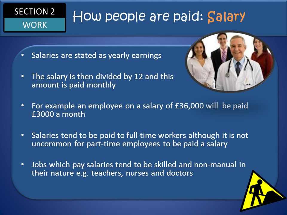 SECTION 2 WORK How people are paid: Salary Salaries are stated as yearly earnings The salary is then divided by 12 and this amount is paid monthly For