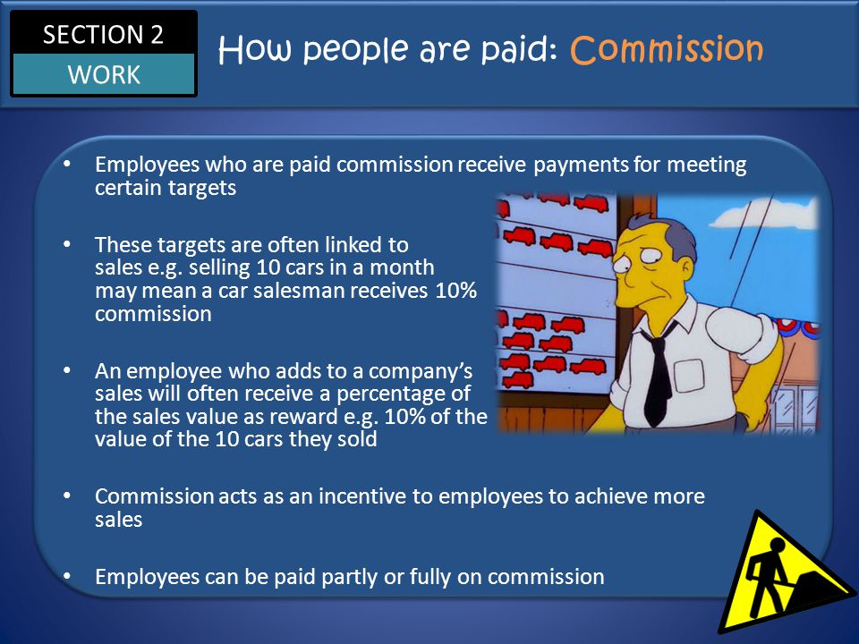 SECTION 2 WORK How people are paid: Commission Employees who are paid commission receive payments for meeting certain targets These targets are often linked to sales e.g.