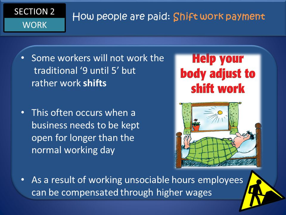 SECTION 2 WORK How people are paid: Shift work payment Some workers will not work the traditional '9 until 5' but rather work shifts This often occurs when a business needs to be kept open for longer than the normal working day As a result of working unsociable hours employees can be compensated through higher wages
