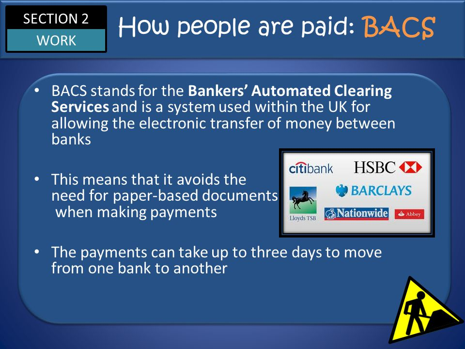 SECTION 2 WORK How people are paid: BACS BACS stands for the Bankers' Automated Clearing Services and is a system used within the UK for allowing the