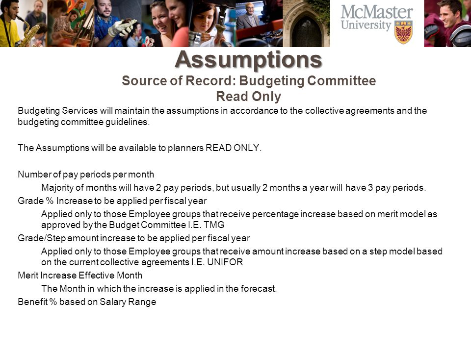 Assumptions Assumptions Source of Record: Budgeting Committee Read Only Budgeting Services will maintain the assumptions in accordance to the collective agreements and the budgeting committee guidelines.