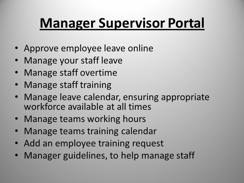 Manager Supervisor Portal Approve employee leave online Manage your staff leave Manage staff overtime Manage staff training Manage leave calendar, ensuring appropriate workforce available at all times Manage teams working hours Manage teams training calendar Add an employee training request Manager guidelines, to help manage staff