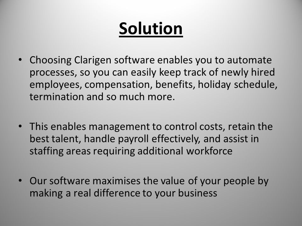 Solution Choosing Clarigen software enables you to automate processes, so you can easily keep track of newly hired employees, compensation, benefits, holiday schedule, termination and so much more.