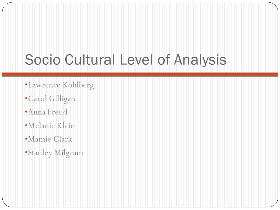 Socio Cultural Level of Analysis Lawrence Kohlberg Carol Gilligan Anna Freud Melanie Klein Mamie Clark Stanley Milgram