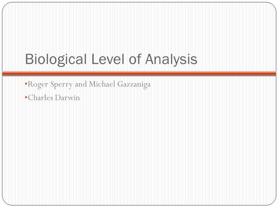 Biological Level of Analysis Roger Sperry and Michael Gazzaniga Charles Darwin