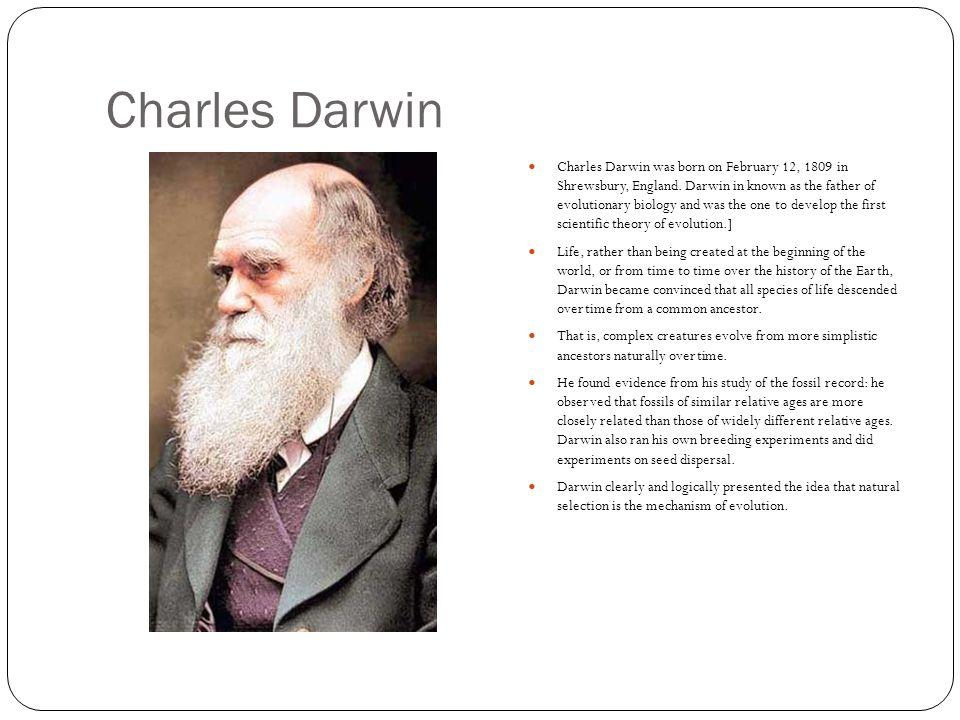 Charles Darwin Charles Darwin was born on February 12, 1809 in Shrewsbury, England.