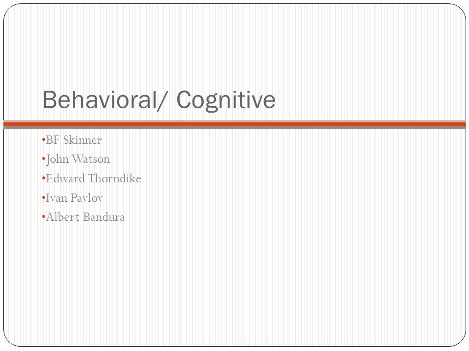 Behavioral/ Cognitive BF Skinner John Watson Edward Thorndike Ivan Pavlov Albert Bandura