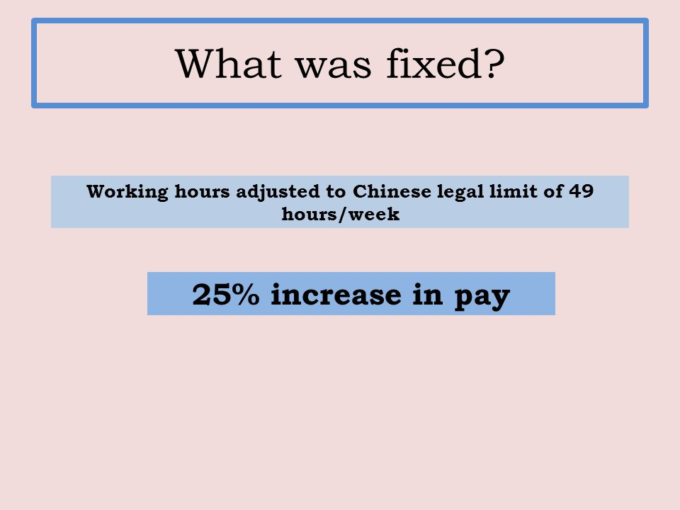 What was fixed Working hours adjusted to Chinese legal limit of 49 hours/week 25% increase in pay
