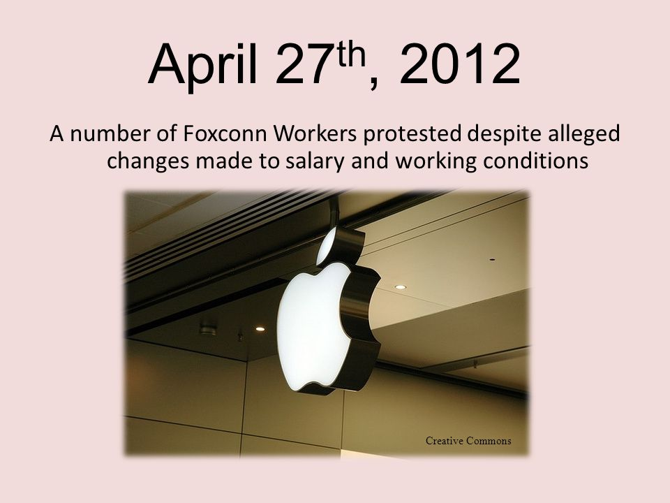 April 27 th, 2012 A number of Foxconn Workers protested despite alleged changes made to salary and working conditions Creative Commons