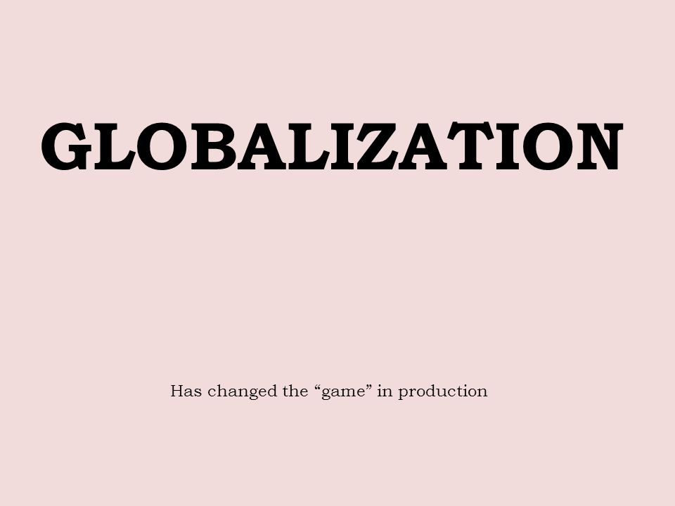 GLOBALIZATION Has changed the game in production