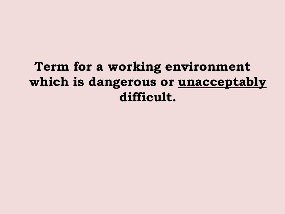 Term for a working environment which is dangerous or unacceptably difficult.