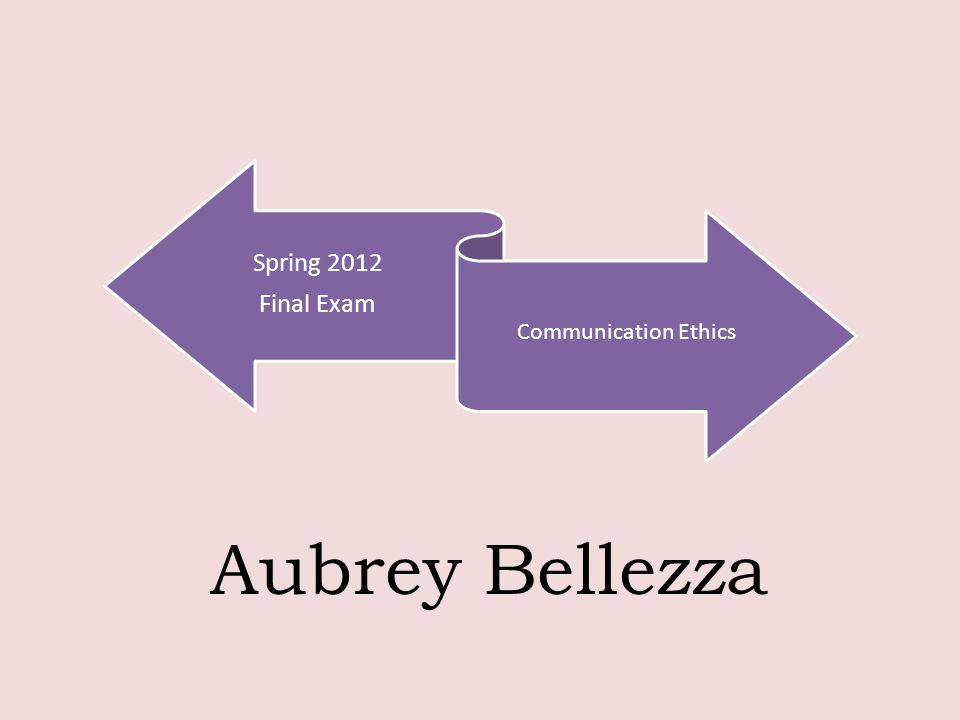 Spring 2012 Final Exam Communication Ethics Aubrey Bellezza