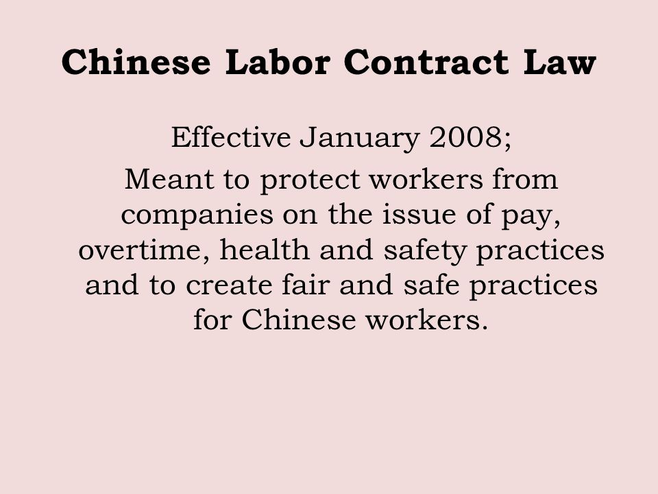 Chinese Labor Contract Law Effective January 2008; Meant to protect workers from companies on the issue of pay, overtime, health and safety practices and to create fair and safe practices for Chinese workers.