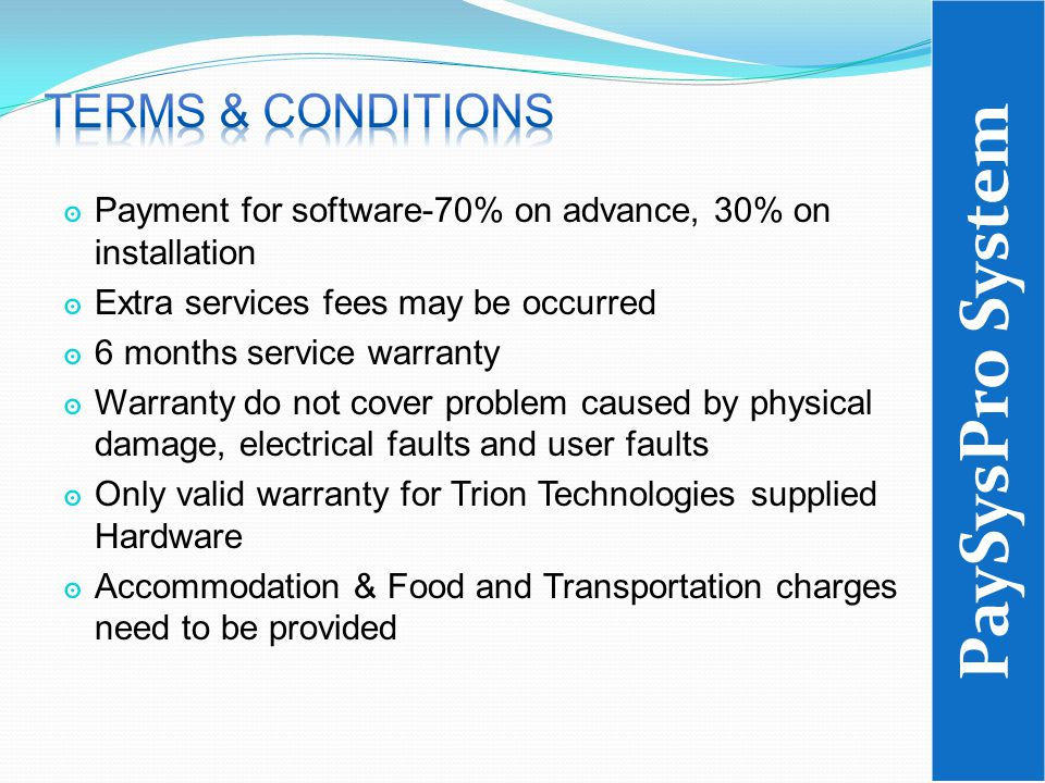 ๏ Payment for software-70% on advance, 30% on installation ๏ Extra services fees may be occurred ๏ 6 months service warranty ๏ Warranty do not cover problem caused by physical damage, electrical faults and user faults ๏ Only valid warranty for Trion Technologies supplied Hardware ๏ Accommodation & Food and Transportation charges need to be provided PaySysPro System