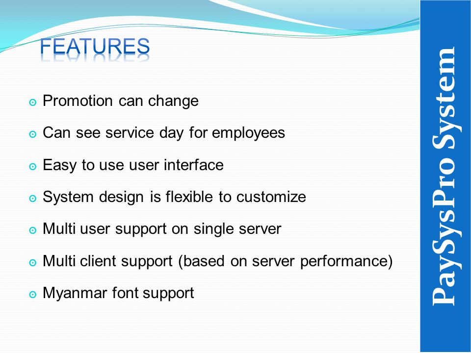 ๏ Promotion can change ๏ Can see service day for employees ๏ Easy to use user interface ๏ System design is flexible to customize ๏ Multi user support on single server ๏ Multi client support (based on server performance) ๏ Myanmar font support PaySysPro System