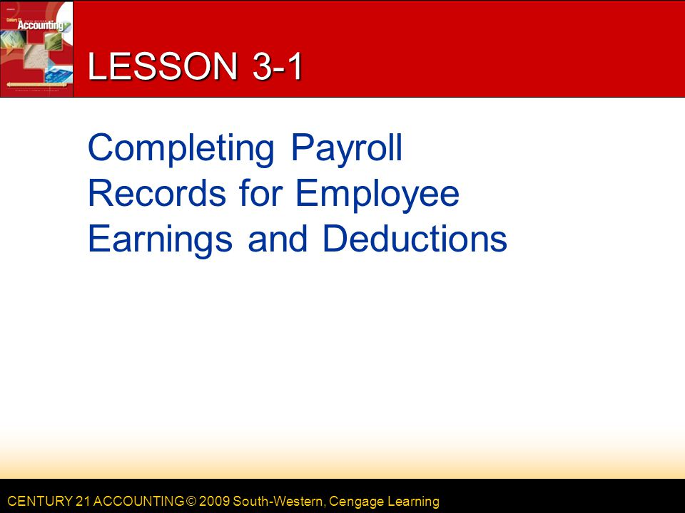 CENTURY 21 ACCOUNTING © 2009 South-Western, Cengage Learning LESSON 3-1 Completing Payroll Records for Employee Earnings and Deductions