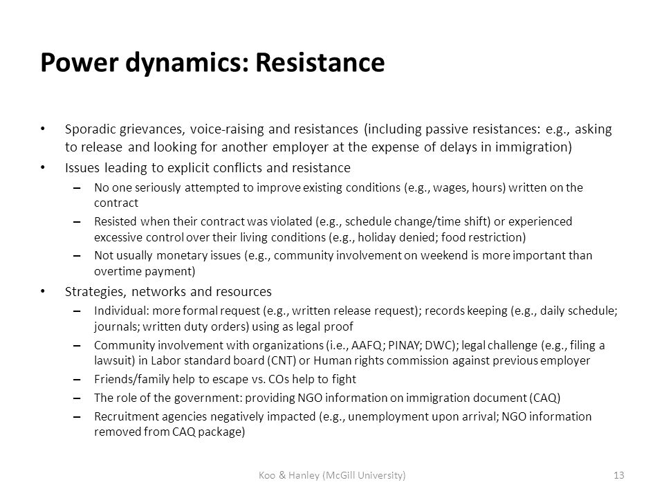 Power dynamics: Resistance Sporadic grievances, voice-raising and resistances (including passive resistances: e.g., asking to release and looking for another employer at the expense of delays in immigration) Issues leading to explicit conflicts and resistance – No one seriously attempted to improve existing conditions (e.g., wages, hours) written on the contract – Resisted when their contract was violated (e.g., schedule change/time shift) or experienced excessive control over their living conditions (e.g., holiday denied; food restriction) – Not usually monetary issues (e.g., community involvement on weekend is more important than overtime payment) Strategies, networks and resources – Individual: more formal request (e.g., written release request); records keeping (e.g., daily schedule; journals; written duty orders) using as legal proof – Community involvement with organizations (i.e., AAFQ; PINAY; DWC); legal challenge (e.g., filing a lawsuit) in Labor standard board (CNT) or Human rights commission against previous employer – Friends/family help to escape vs.