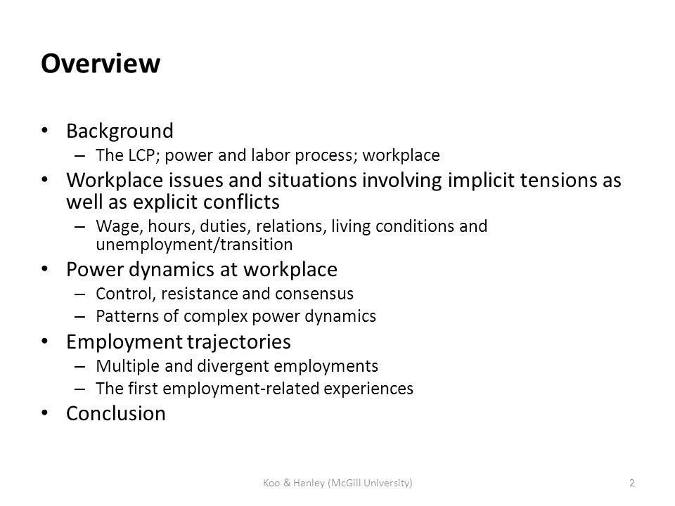 Overview Background – The LCP; power and labor process; workplace Workplace issues and situations involving implicit tensions as well as explicit conflicts – Wage, hours, duties, relations, living conditions and unemployment/transition Power dynamics at workplace – Control, resistance and consensus – Patterns of complex power dynamics Employment trajectories – Multiple and divergent employments – The first employment-related experiences Conclusion 2Koo & Hanley (McGill University)