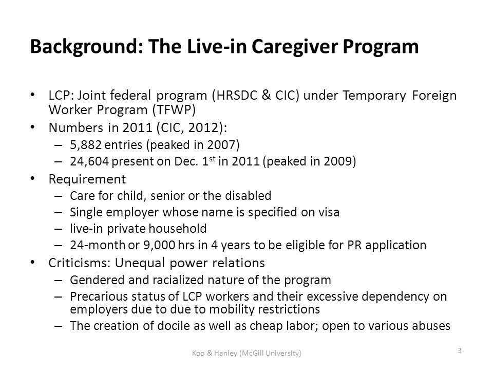 Background: The Live-in Caregiver Program LCP: Joint federal program (HRSDC & CIC) under Temporary Foreign Worker Program (TFWP) Numbers in 2011 (CIC, 2012): – 5,882 entries (peaked in 2007) – 24,604 present on Dec.
