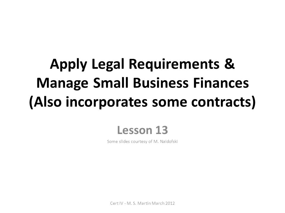 Apply Legal Requirements & Manage Small Business Finances (Also incorporates some contracts) Lesson 13 Some slides courtesy of M.