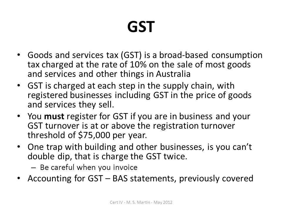 GST Goods and services tax (GST) is a broad-based consumption tax charged at the rate of 10% on the sale of most goods and services and other things in Australia GST is charged at each step in the supply chain, with registered businesses including GST in the price of goods and services they sell.