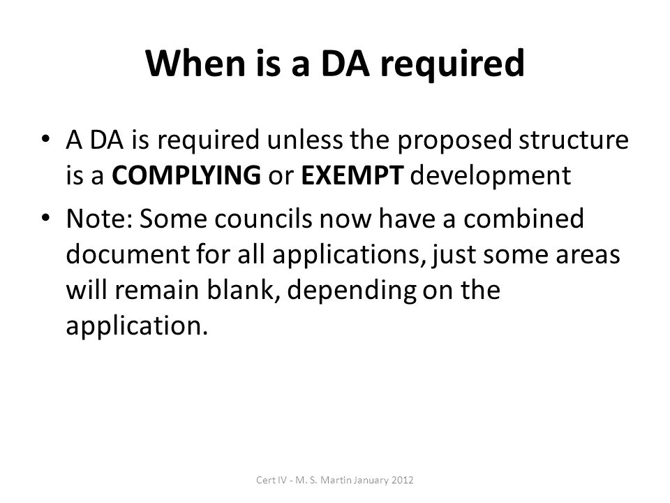 When is a DA required A DA is required unless the proposed structure is a COMPLYING or EXEMPT development Note: Some councils now have a combined document for all applications, just some areas will remain blank, depending on the application.