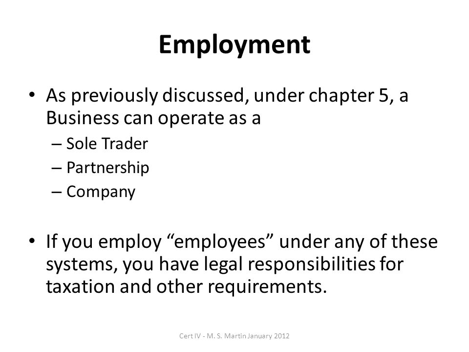 Employment As previously discussed, under chapter 5, a Business can operate as a – Sole Trader – Partnership – Company If you employ employees under any of these systems, you have legal responsibilities for taxation and other requirements.