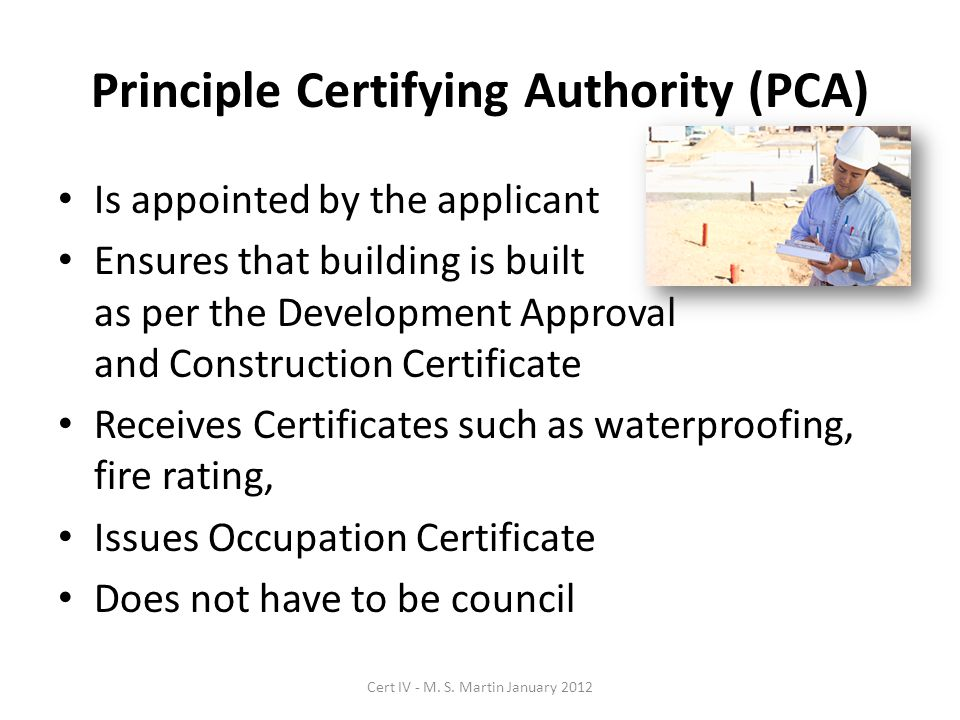 Principle Certifying Authority (PCA) Is appointed by the applicant Ensures that building is built as per the Development Approval and Construction Certificate Receives Certificates such as waterproofing, fire rating, Issues Occupation Certificate Does not have to be council Cert IV - M.
