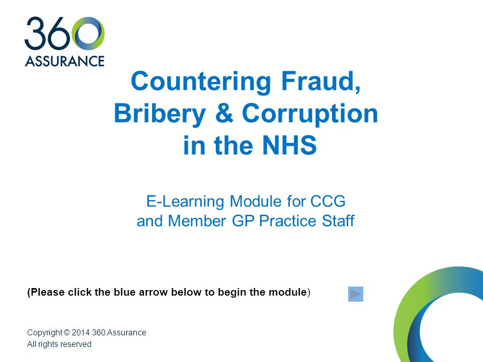Internal Audit Consultancy Security Post Payment Verification IT Audit & Forensics Consultancy (Please click the blue arrow below to begin the module) Countering Fraud, Bribery & Corruption in the NHS E-Learning Module for CCG and Member GP Practice Staff Copyright © 2014 360 Assurance All rights reserved