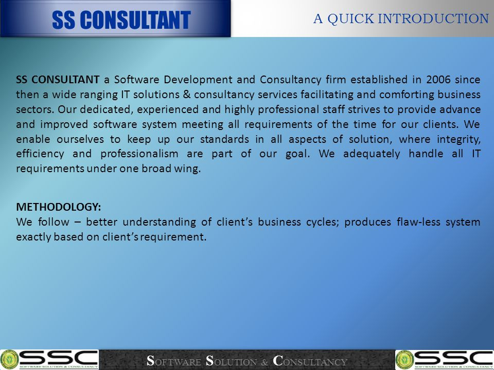 A QUICK INTRODUCTION SS CONSULTANT SS CONSULTANT a Software Development and Consultancy firm established in 2006 since then a wide ranging IT solutions & consultancy services facilitating and comforting business sectors.