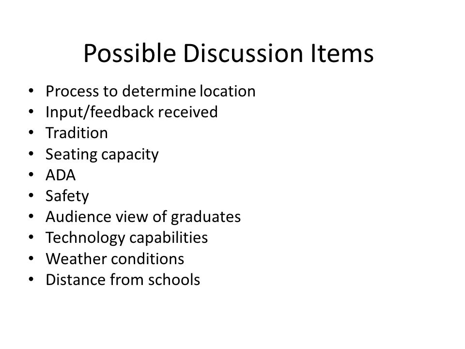 Possible Discussion Items Process to determine location Input/feedback received Tradition Seating capacity ADA Safety Audience view of graduates Technology capabilities Weather conditions Distance from schools