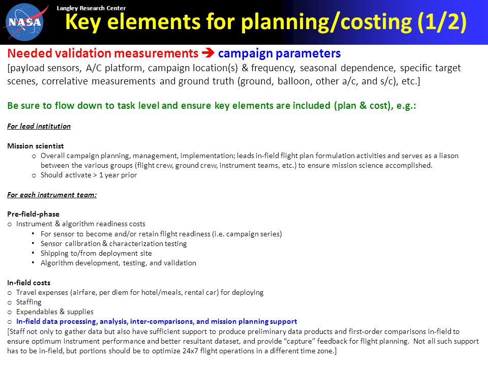 Langley Research Center Key elements for planning/costing (1/2) Needed validation measurements  campaign parameters [payload sensors, A/C platform, campaign location(s) & frequency, seasonal dependence, specific target scenes, correlative measurements and ground truth (ground, balloon, other a/c, and s/c), etc.] Be sure to flow down to task level and ensure key elements are included (plan & cost), e.g.: For lead institution Mission scientist o Overall campaign planning, management, implementation; leads in-field flight plan formulation activities and serves as a liason between the various groups (flight crew, ground crew, instrument teams, etc.) to ensure mission science accomplished.