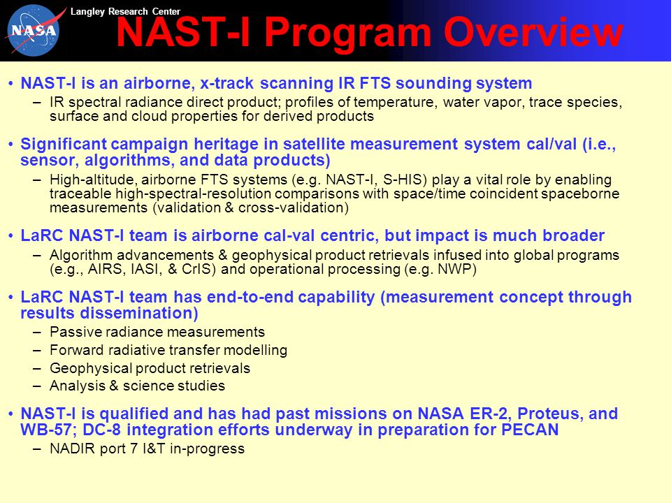 Langley Research Center NAST-I Program Overview NAST-I is an airborne, x-track scanning IR FTS sounding system –IR spectral radiance direct product; profiles of temperature, water vapor, trace species, surface and cloud properties for derived products Significant campaign heritage in satellite measurement system cal/val (i.e., sensor, algorithms, and data products) –High-altitude, airborne FTS systems (e.g.