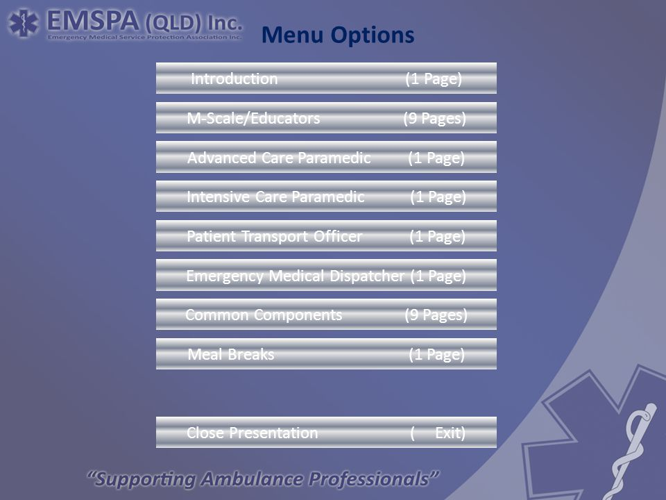 Menu Option s Advanced Care Paramedic (1 Page) Intensive Care Paramedic (1 Page) Introduction (1 Page) M-Scale/Educators (9 Pages) Patient Transport Officer (1 Page) Emergency Medical Dispatcher (1 Page) Common Components (9 Pages) Close Presentation ( Exit) Menu Options Meal Breaks (1 Page)