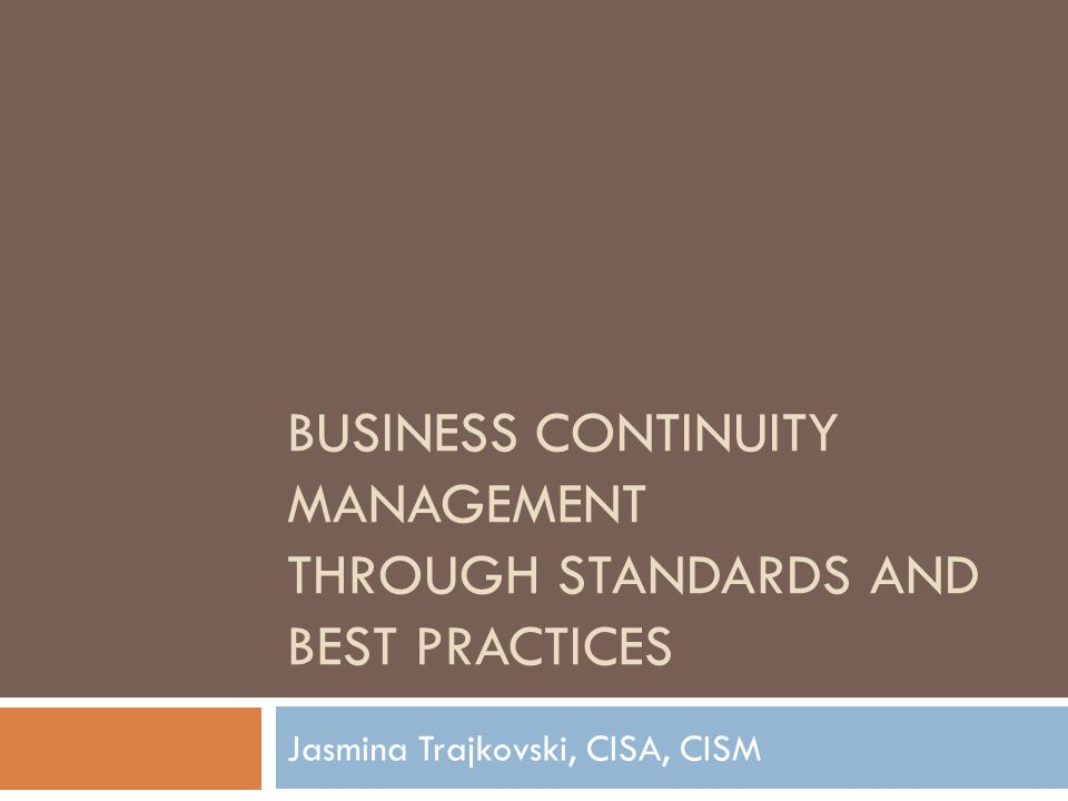 BUSINESS CONTINUITY MANAGEMENT THROUGH STANDARDS AND BEST PRACTICES Jasmina Trajkovski, CISA, CISM