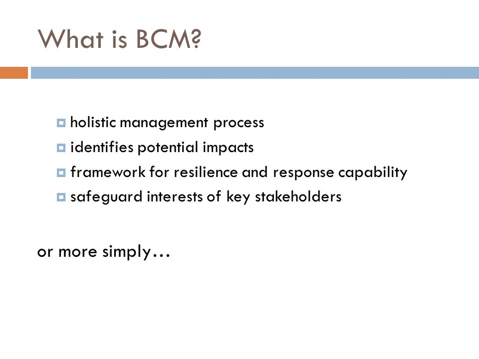 What is BCM?  holistic management process  identifies potential impacts  framework for resilience and response capability  safeguard interests of